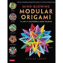 Mind-Blowing Modular Origami: The Art of Polyhedral Paper Folding by Byriah Loper, 9784805313091
