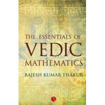 The Essentials of Vedic Mathematics by Rajesh Kumar Thakur, 9788129123749