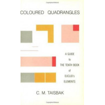 Coloured Quadrangles: A Guide to the Tenth Book of Euclid's Elements by Christian Marinus Taisbak, 9788788073461