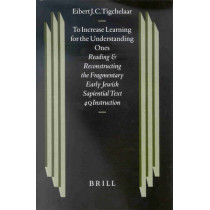 To Increase Learning for the Understanding Ones: Reading and Reconstructing the Fragmentary Early Jewish Sapiential Text 4QInstruction by Eibert J. C. Tigchelaar, 9789004116788
