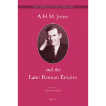 A.H.M. Jones and the Later Roman Empire by David Gwynn, 9789004163836