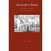 Like Joseph in Beauty: Yemeni Vernacular Poetry and Arab-Jewish Symbiosis by Mark S. Wagner, 9789004168404