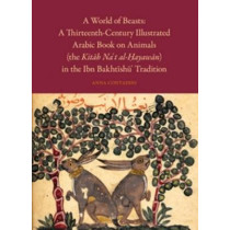 A World of Beasts: A Thirteenth-Century Illustrated Arabic Book on Animals (the <i>Kitab Na't al-Hayawan</i>) in the Ibn Bakhtishu' Tradition by Anna Contadini, 9789004201002