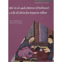 <i>Mir'at al-quds</i> (Mirror of Holiness): A Life of Christ for Emperor Akbar: A Commentary on Father Jerome Xavier's Text and the Miniatures of Cleveland Museum of Art, Acc. No. 2005.145 by Pedro Moura Carvalho, 9789004211490