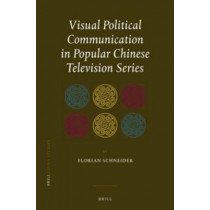 Visual Political Communication in Popular Chinese Television Series by Florian Schneider, 9789004221482
