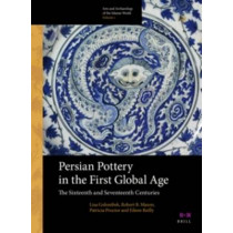 Persian Pottery in the First Global Age: The Sixteenth and Seventeenth Centuries by Lisa Golombek, 9789004260856