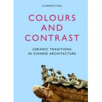 Colours and Contrast: Ceramic Traditions in Chinese Architecture by Clarence Eng, 9789004279810