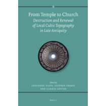 From Temple to Church: Destruction and Renewal of Local Cultic Topography in Late Antiquity by Stephen Emmel, 9789004283220
