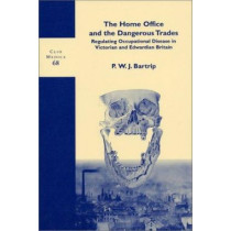 The Home Office and the Dangerous Trades: Regulating Occupational Disease in Victorian and Edwardian Britain by P. W. J. Bartrip, 9789042012189