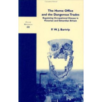 The Home Office and the Dangerous Trades: Regulating Occupational Disease in Victorian and Edwardian Britain by P. W. J. Bartrip, 9789042012288