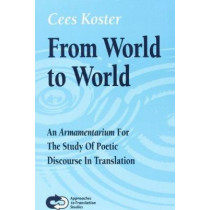 From World To World: An <i>Armamentarium</i>: For the Study Of Poetic Discourse In Translation by Cees Koster, 9789042013926
