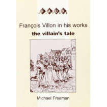 Francois Villon in his Works: The Villain's Tale by Michael Freeman, 9789042014435