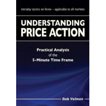 Understanding Price Action: practical analysis of the 5-minute time frame by Bob Volman, 9789082278606