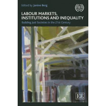Labour markets, institutions and inequality: building just societies in the 21st century by Janine Berg, 9789221286578