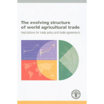 The Evolving Structure of World Agricultural Trade: Implications for Trade Policy and Trade Agreements by Alexander Sarris, 9789251063712