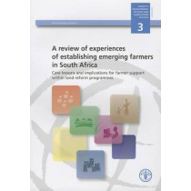 A Review of Experiences of Establishing Emerging Farmers in South Africa: Case Lessons and Implications for Farmer Support within Land Reform Programmes by Food and Agriculture Organization of the United Nations, 9789251064900