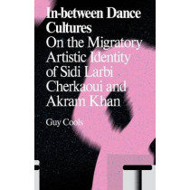 In-Between Dance Cultures: The Migratory Artistic Identity of Sidi Larbi Cherkaoui and Akram Khan by Guy Cools, 9789492095114