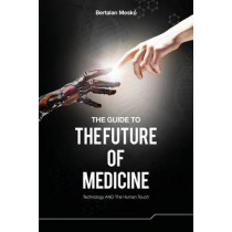 The Guide to the Future of Medicine: Technology AND The Human Touch by Bertalan Mesko, 9789630898027
