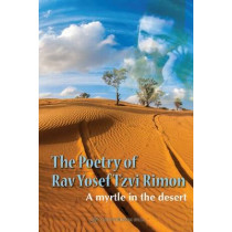 Poetry of Rav Yosef Tzvi Rimon: A Myrtle in the Desert by Yosef Tzvi Rimon, 9789652298119