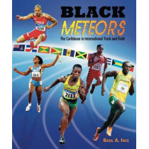 Black Meteors: The Caribbean in International Track and Field by Basil A. Ince, 9789766375300