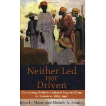 Neither Led Nor Driven: Confesting British Cultural Imperialism in Jamaica,1865-1920, 9789766401542