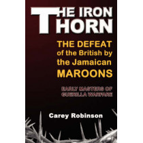 The Iron Thorn: The Defeat fo the British by the Jamaican Maroons: Early Masters of Guerilla Warfare by Carey Robinson, 9789768202413