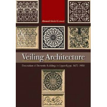 Veiling Architecture: Decoration of Domestic Buildings in Upper Egypt 1672-1950 by Ahmed Abdel-Gawad, 9789774164873