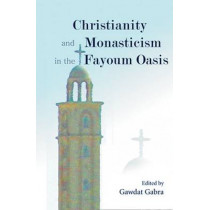 Christianity and Monasticism in the Fayoum Oasis: Essays from the 2004 International Symposium of the Saint Mark Foundation and the Saint Shenouda the Archimandrite Coptic Society in Honor of Martin Krause by Gawdat Gabra, 9789774248924