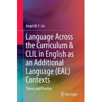 Language Across the Curriculum & CLIL in English as an Additional Language (EAL) Contexts: Theory and Practice by Angel M. Y. Lin, 9789811018008