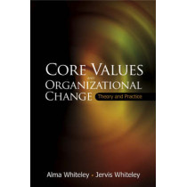 Core Values And Organizational Change: Theory And Practice by Jervis Whiteley, 9789812569028