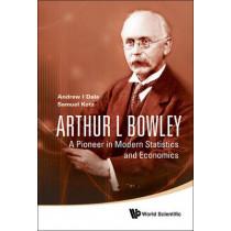 Arthur L Bowley: A Pioneer In Modern Statistics And Economics by Samuel Kotz, 9789812835505