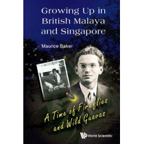 Growing Up In British Malaya And Singapore: A Time Of Fireflies And Wild Guavas by Maurice Baker, 9789814623780