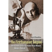 First Transplant Surgeon, The: The Flawed Genius Of Nobel Prize Winner, Alexis Carrel by David Hamilton, 9789814699365
