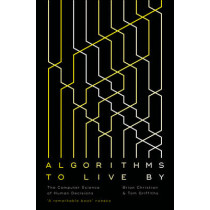 Algorithms to Live By: The Computer Science of Human Decisions by Brian Christian, 9780007547999