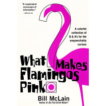 What Makes Flamingos Pink?: A Colorful Collection of Q & A's for the Unquenchably Curious by Bill McLain, 9780060000240