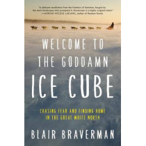 Welcome to the Goddamn Ice Cube: Chasing Fear and Finding Home in the Great White North by Blair Braverman, 9780062311573
