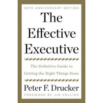 The Effective Executive: The Definitive Guide to Getting the Right Things Done by Peter F Drucker, 9780062574343
