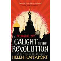 Caught in the Revolution: Petrograd, 1917 by Helen Rappaport, 9780099592426