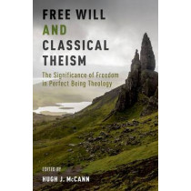 Free Will and Classical Theism: The Significance of Freedom in Perfect Being Theology by Hugh J. McCann, 9780190611200