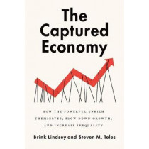 The Captured Economy: How the Powerful Become Richer, Slow Down Growth, and Increase Inequality by Brink Lindsey, 9780190627768
