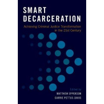 Smart Decarceration: Achieving Criminal Justice Transformation in the 21st Century by Matthew Epperson, 9780190653095