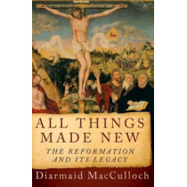 All Things Made New: The Reformation and Its Legacy by Diarmaid MacCulloch, 9780190692254