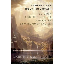 Inherit the Holy Mountain: Religion and the Rise of American Environmentalism by Mark Stoll, 9780190697945