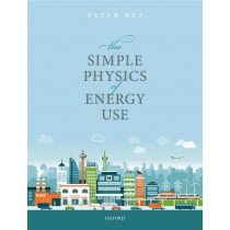 The Simple Physics of Energy Use by Peter Rez, 9780198802297