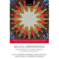 Skillful Performance: Enacting Capabilities, Knowledge, Competence, and Expertise in Organizations by Jorgen Sandberg, 9780198806639