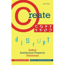 Create, Copy, Disrupt: India's Intellectual Property Dilemmas by Prashant Reddy T., 9780199470662