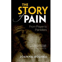 The Story of Pain: From Prayer to Painkillers by Joanna Bourke, 9780199689439