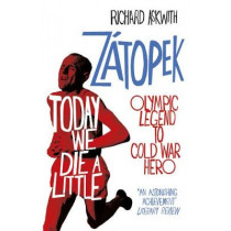 Today We Die a Little: Emil Zatopek, Olympic Legend to Cold War Hero by Richard Askwith, 9780224100359