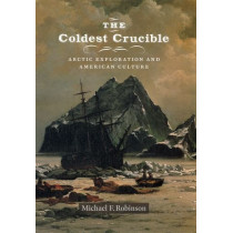 The Coldest Crucible: Arctic Exploration and American Culture by Michael F. Robinson, 9780226721842