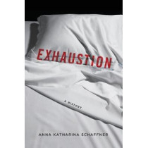 Exhaustion: A History by Anna Katharina Schaffner, 9780231172318